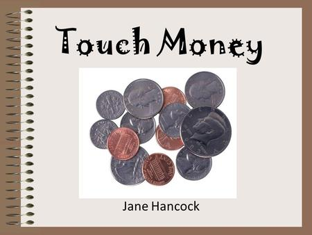 Touch Money Jane Hancock. Memorize where the points are on each coin. For each point skip count by 5s. Remember that the penny does not have a Touch Point.