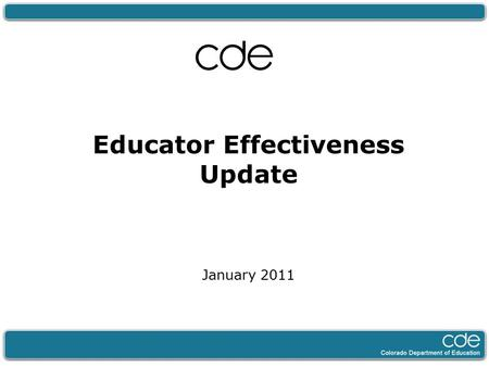 Educator Effectiveness Update January 2011. 2 Agenda 1.Overview of CDE's Educator Effectiveness Work 2.Focusing Funding Streams to Support Educator Effectiveness.