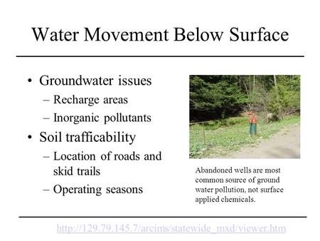 Water Movement Below Surface Groundwater issues –Recharge areas –Inorganic pollutants Soil trafficability –Location of roads and skid trails –Operating.