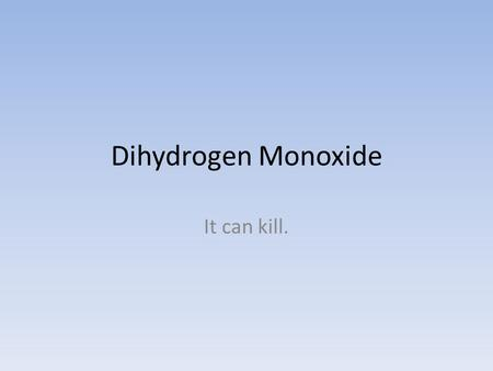 Dihydrogen Monoxide It can kill.. Dihydrogen Monoxide It can kill May burn.