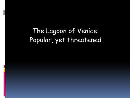 The Lagoon of Venice: Popular, yet threatened. Venice is a Heritage City  People come from all around the world to admire the city's heritage, which.