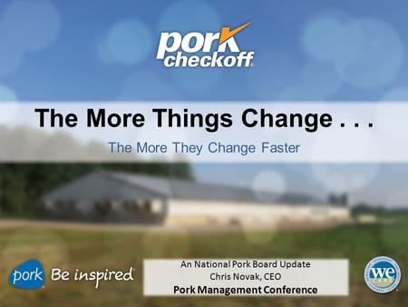 The More Things Change... The More They Change Faster An National Pork Board Update Chris Novak, CEO Pork Management Conference.