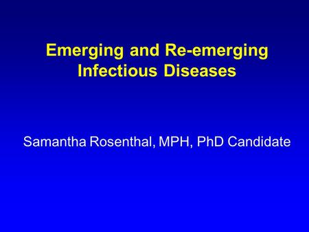 Emerging and Re-emerging Infectious Diseases Samantha Rosenthal, MPH, PhD Candidate.
