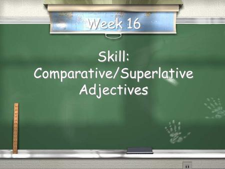 Week 16 Skill: Comparative/Superlative Adjectives.