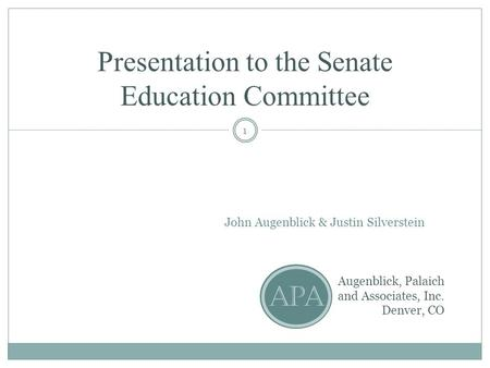 Presentation to the Senate Education Committee John Augenblick & Justin Silverstein Augenblick, Palaich and Associates, Inc. Denver, CO APA 1.