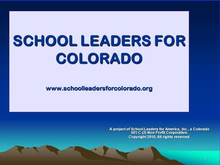1 SCHOOL LEADERS FOR COLORADO www.schoolleadersforcolorado.org A project of School Leaders for America, Inc., a Colorado 501 C (3) Non Profit Corporation.