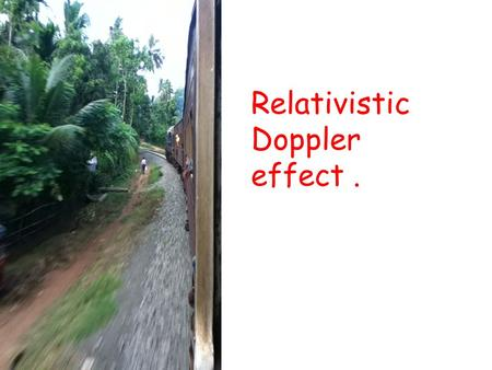 Relativistic Doppler effect.. The basic mechanism of DE for sound waves is different than that for light waves. Lets look at light waves straight away.