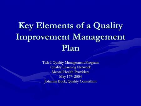 Key Elements of a Quality Improvement Management Plan Title I Quality Management Program Quality Learning Network Mental Health Providers May 17 th, 2004.