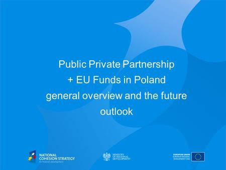 Public Private Partnership + EU Funds in Poland general overview and the future outlook.