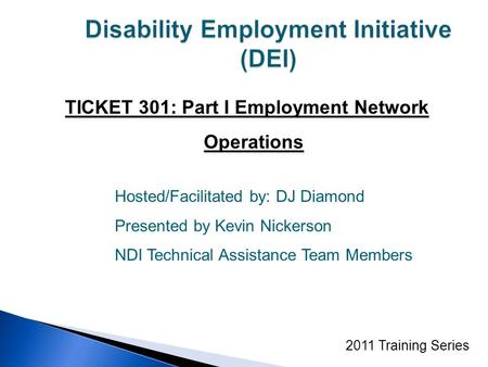 TICKET 301: Part I Employment Network Operations 2011 Training Series Hosted/Facilitated by: DJ Diamond Presented by Kevin Nickerson NDI Technical Assistance.