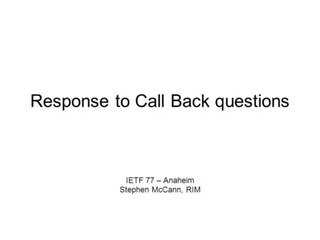 Response to Call Back questions IETF 77 – Anaheim Stephen McCann, RIM.