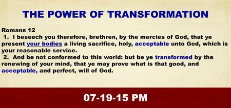 THE POWER OF TRANSFORMATION Romans 12 1. I beseech you therefore, brethren, by the mercies of God, that ye present your bodies a living sacrifice, holy,