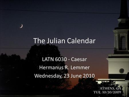 The Julian Calendar LATN 6030 - Caesar Hermanus R. Lemmer Wednesday, 23 June 2010.