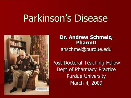 Parkinson's Disease Dr. Andrew Schmelz, PharmD Post-Doctoral Teaching Fellow Dept of Pharmacy Practice Purdue University March 4, 2009.