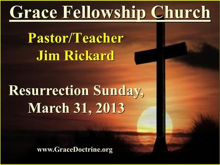 Grace Fellowship Church Pastor/Teacher Jim Rickard www.GraceDoctrine.org Resurrection Sunday, March 31, 2013.