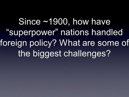 "Since ~1900, how have ""superpower"" nations handled foreign policy? What are some of the biggest challenges?"