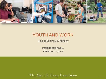 YOUTH AND WORK KIDS COUNT POLICY REPORT PATRICE CROMWELL FEBRUARY 11, 2013 1.