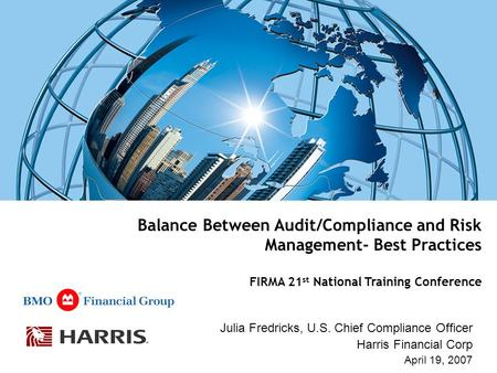 Balance Between Audit/Compliance and Risk Management- Best Practices FIRMA 21 st National Training Conference Julia Fredricks, U.S. Chief Compliance Officer.
