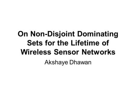 On Non-Disjoint Dominating Sets for the Lifetime of Wireless Sensor Networks Akshaye Dhawan.