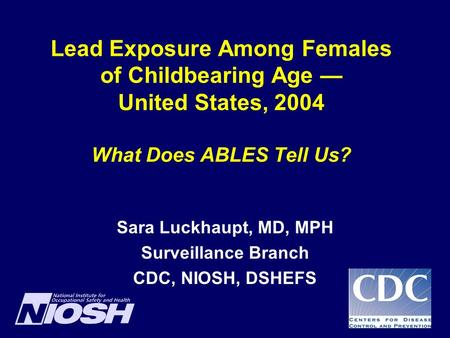 Lead Exposure Among Females of Childbearing Age — United States, 2004 What Does ABLES Tell Us? Sara Luckhaupt, MD, MPH Surveillance Branch CDC, NIOSH,