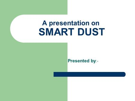 A presentation on SMART DUST Presented by :-. Smart Dust – An Introduction Miniaturization MEMS – Micro-electro-mechanical Systems. Radio transmitters.