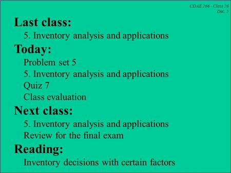 CDAE 266 - Class 26 Dec. 5 Last class: 5. Inventory analysis and applications Today: Problem set 5 5. Inventory analysis and applications Quiz 7 Class.