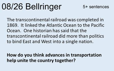 08/26 Bellringer The transcontinental railroad was completed in 1869. It linked the Atlantic Ocean to the Pacific Ocean. One historian has said that the.