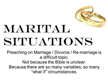 Marital Situations Preaching on Marriage / Divorce / Re-marriage is a difficult topic. Not because the Bible is unclear. Because there are so many variables,