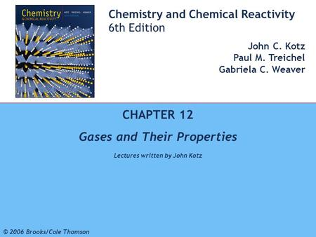 1 © 2006 Brooks/Cole - Thomson Chemistry and Chemical Reactivity 6th Edition John C. Kotz Paul M. Treichel Gabriela C. Weaver CHAPTER 12 Gases and Their.