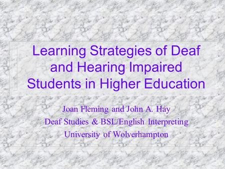 Learning Strategies of Deaf and Hearing Impaired Students in Higher Education Joan Fleming and John A. Hay Deaf Studies & BSL/English Interpreting University.