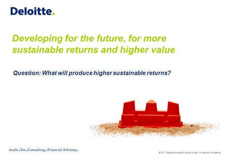 © 2011 Deloitte Corporate Finance Limited - Private and confidential Developing for the future, for more sustainable returns and higher value Question: