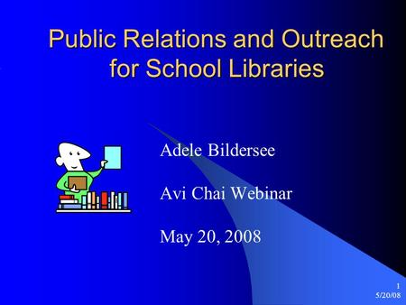 5/20/08 1 Public Relations and Outreach for School Libraries Adele Bildersee Avi Chai Webinar May 20, 2008.