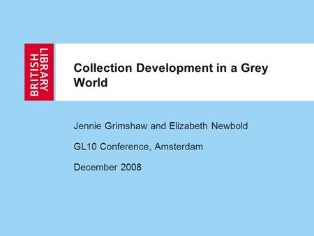 Collection Development in a Grey World Jennie Grimshaw and Elizabeth Newbold GL10 Conference, Amsterdam December 2008.
