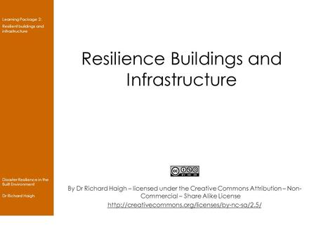 Learning Package 2: Resilient buildings and infrastructure Disaster Resilience in the Built Environment Dr Richard Haigh Resilience Buildings and Infrastructure.