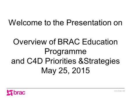 Www.brac.net Welcome to the Presentation on Overview of BRAC Education Programme and C4D Priorities &Strategies May 25, 2015.