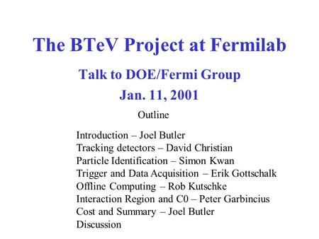 The BTeV Project at Fermilab Talk to DOE/Fermi Group Jan. 11, 2001 Introduction – Joel Butler Tracking detectors – David Christian Particle Identification.
