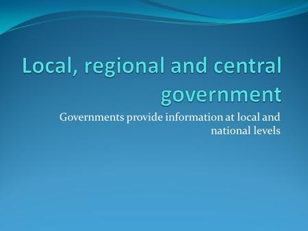 Governments provide information at local and national levels.