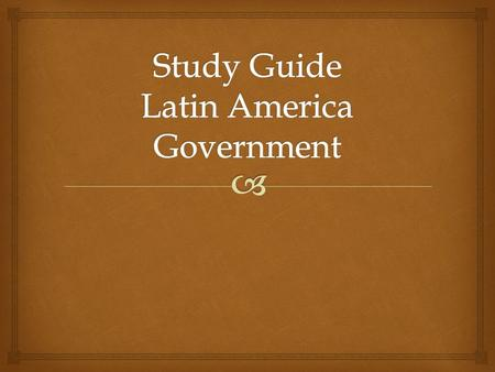  Study Guide Latin America Government 1. In your country, there is a democratically-elected government. You love your new president! You voted in your.