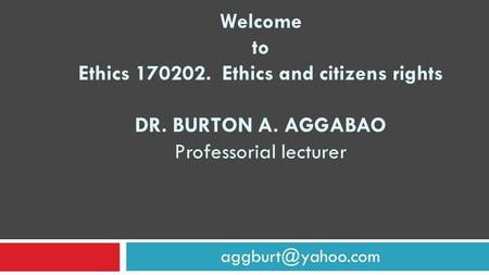 Welcome to Ethics 170202. Ethics and citizens rights DR. BURTON A. AGGABAO Professorial lecturer