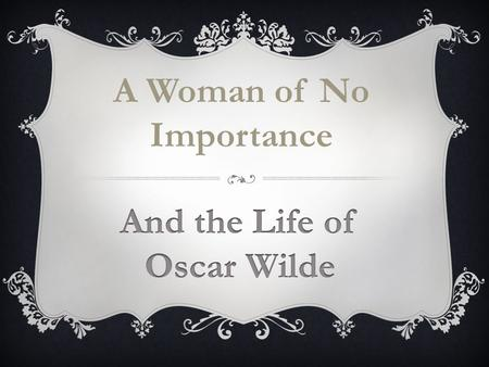 A Woman of No Importance. Oscar Wilde (1854-1900) was an extraordinary character, a coveted party guest whose witty, urbane, irreverent, wise, generous,