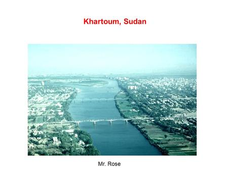 Khartoum, Sudan Mr. Rose. Khartoum, below, is situated at the intersection of the two niles.