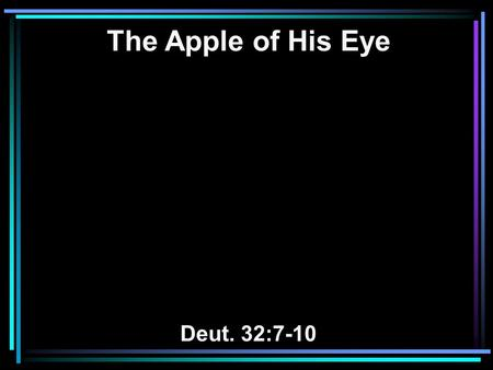 The Apple of His Eye Deut. 32:7-10. 7 Remember the days of old, Consider the years of many generations. Ask your father, and he will show you; Your elders,