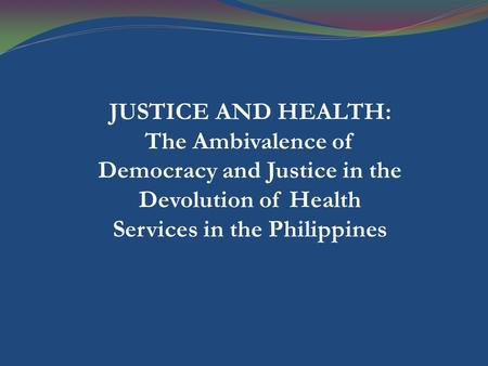 JUSTICE AND HEALTH: The Ambivalence of Democracy and Justice in the Devolution of Health Services in the Philippines.