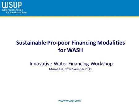 Www.wsup.com Sustainable Pro-poor Financing Modalities for WASH Innovative Water Financing Workshop Mombasa, 9 th November 2011.