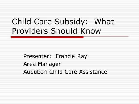 Child Care Subsidy: What Providers Should Know Presenter: Francie Ray Area Manager Audubon Child Care Assistance.
