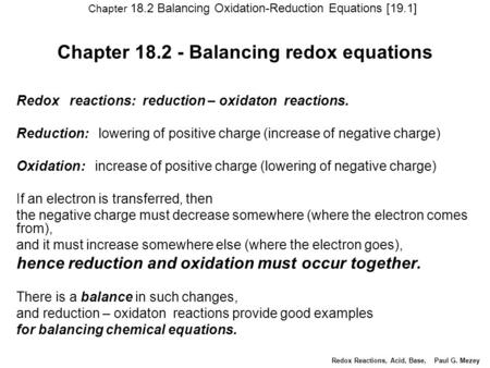 Chapter 18.2 - <strong>Balancing</strong> redox equations Redox reactions: reduction – oxidaton reactions. Reduction: lowering of positive charge (increase of negative.