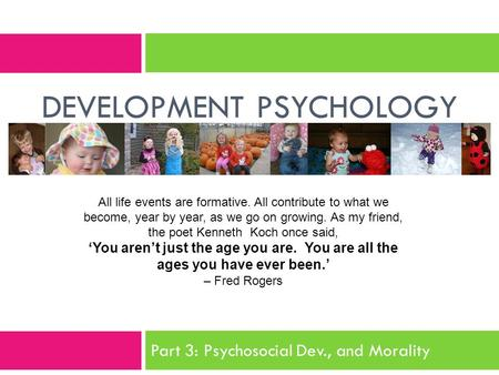 DEVELOPMENT PSYCHOLOGY All life events are formative. All contribute to what we become, year by year, as we go on growing. As my friend, the poet Kenneth.