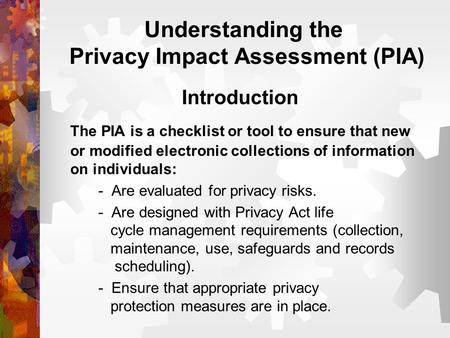 Understanding the Privacy Impact Assessment (PIA) Introduction The PIA is a checklist or tool to ensure that new or modified electronic collections of.