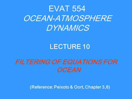 EVAT 554 OCEAN-ATMOSPHERE DYNAMICS FILTERING OF EQUATIONS FOR OCEAN LECTURE 10 (Reference: Peixoto & Oort, Chapter 3,8)