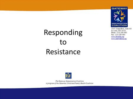 Responding to Resistance The Gateway Immunization Coalition A program of the Maternal, Child and Family Health Coalition 539 N. Grand Blvd., Suite 403.